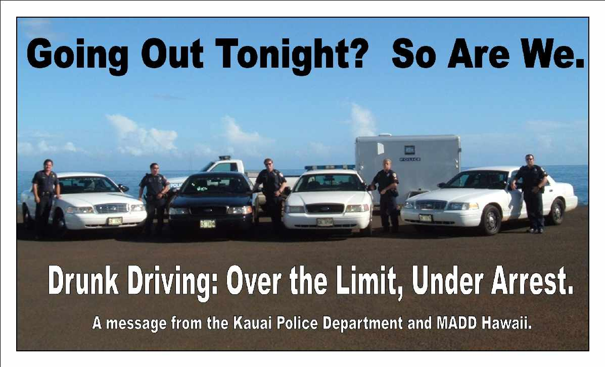 Going Out Tonight? So Are We. Drunk Driving: Over the Limit, Under Arrest. A message from the Kauai Police Department and MADD Hawaii.
